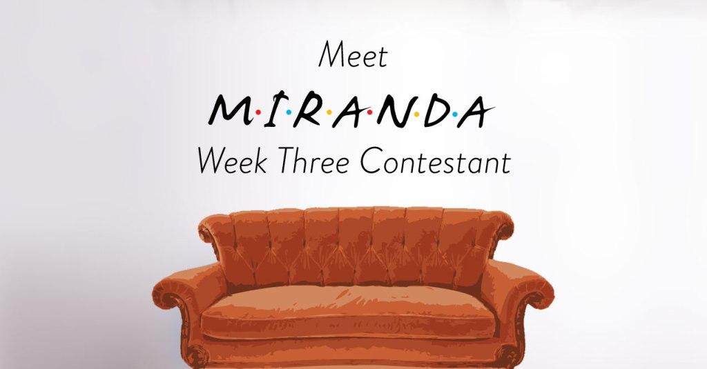 Week Three Friends Contestant Miranda